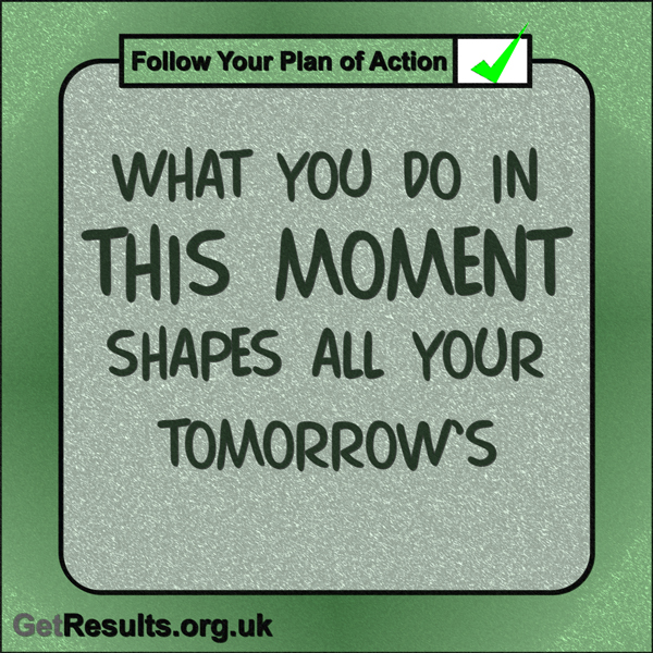 """Get Results: """"What you do in this moment shapes all your tomorrows."""""""