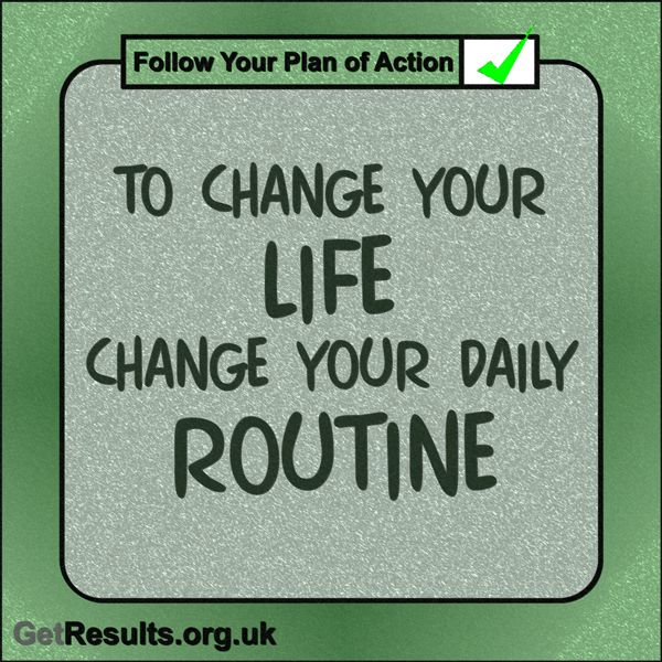 """Get Results: """"To change you life change you daily routine."""""""