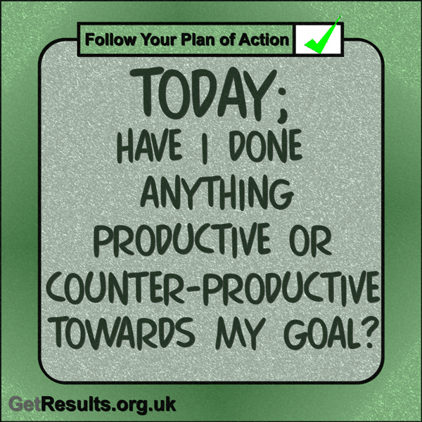 """Get Results: """"Today: Have I done anything productive or counter-productive towards my goal?"""""""