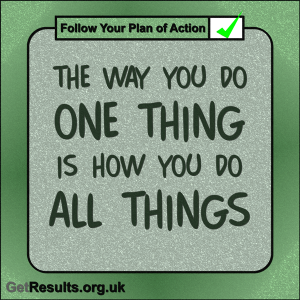 """Get Results: """"The way you do one thing is how you do all things."""""""
