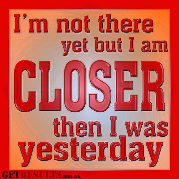 Get Results: I'm closer than I was yesterday, closer to goal