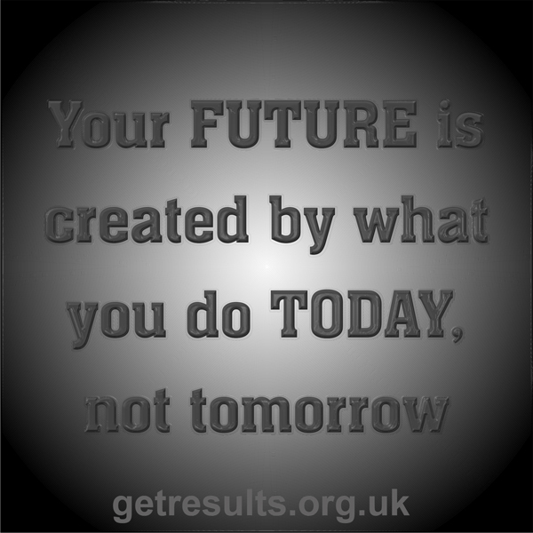 Get Results: Your future is created by what you do today, not tomorrow