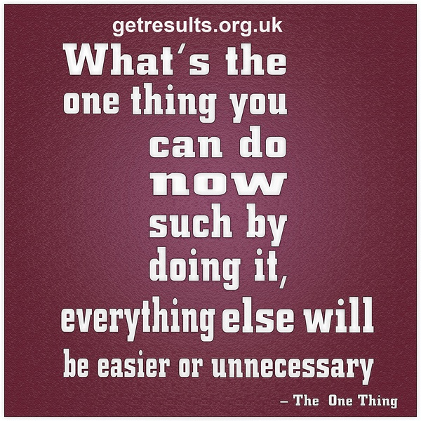 get results: what's the one thing you can do now such by doing it, everything else will be easier or unneccessary