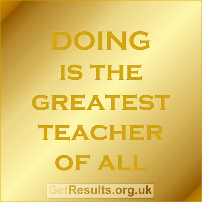 Get Results: Doing is the greatest teacher