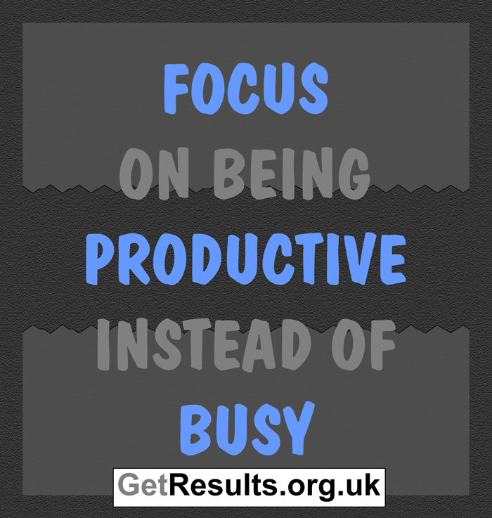 Get results: Productivity - focus on being productive instead of busy