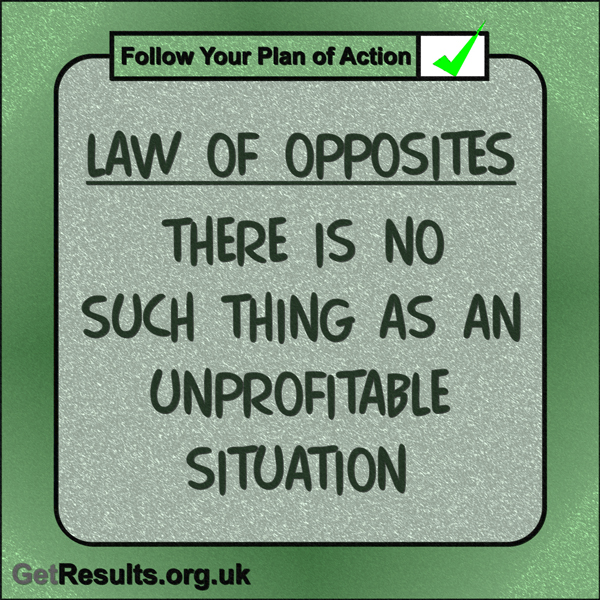 """Get Results: """"Law of Opposites: There is no such thing as an unprofitable situation."""""""
