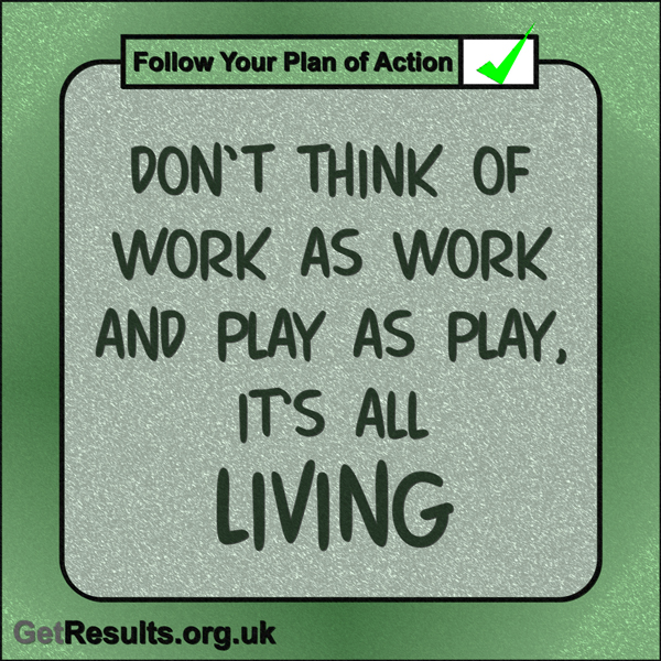 """Get Results: """"Don't think of work as work and play as play, it's all living."""""""