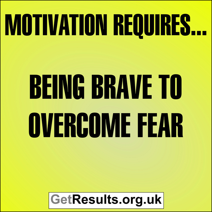 Get Results: motivation requires... being brave to overcome fear