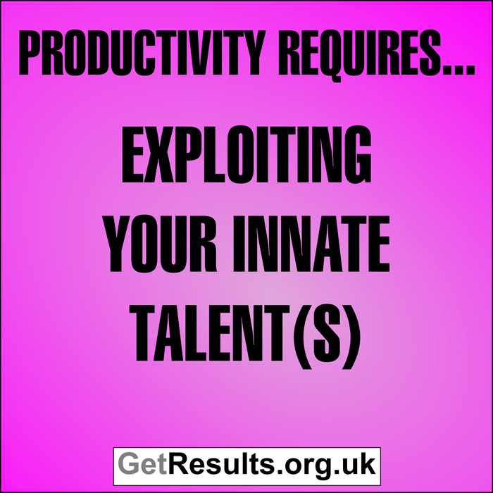 Get Results: Productivity requires exploiting your innate talents