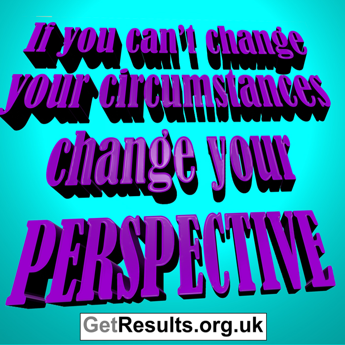 Get Results: if you can't change your circumstances, change your perspective