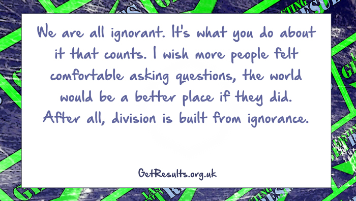 Get Results: ask questions to prevent ignorance