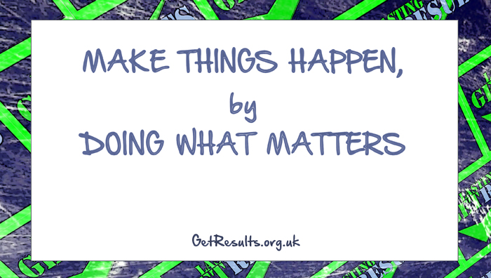 Get Results: Make things happen by doing what matters