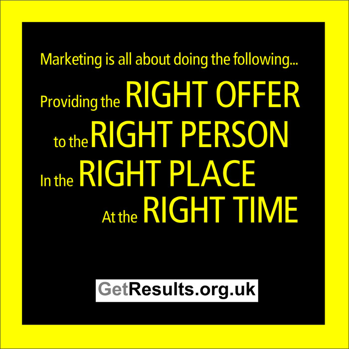 Get Results: Marketing is about providing the right offer, to the right personal in the right place at the right time