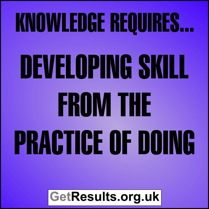 Get Results: Knowledge requires developing skill from the prractice of doing