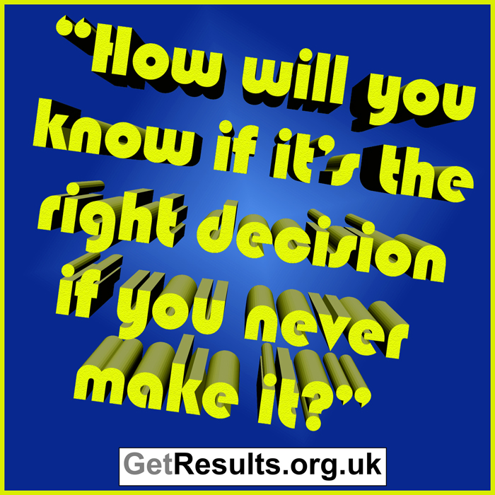 Get Results: How will you know if it's the right decision if you never make it?