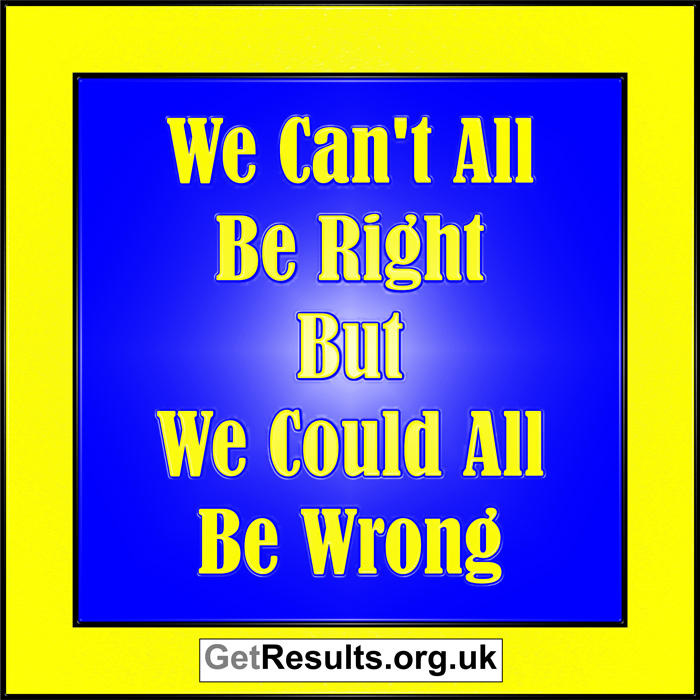 Get Results: we can't all be right but we could all be wrong