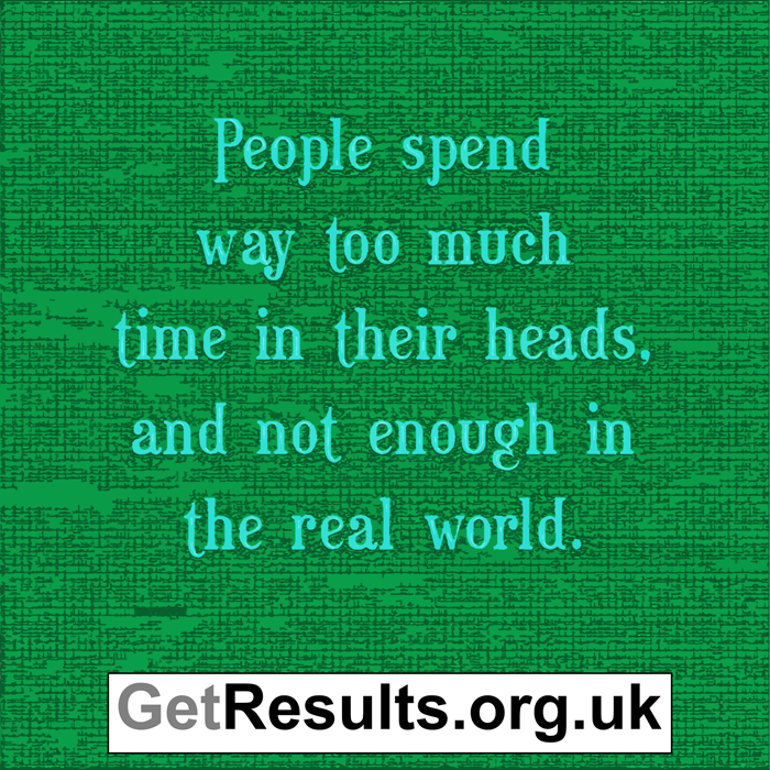 Get Results: spend too much time in your head