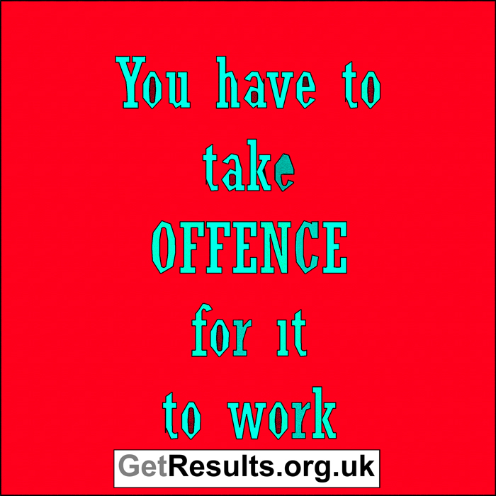 Get Results: take offence for it to work