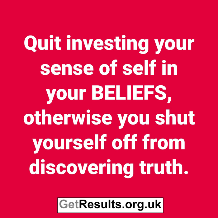Get Results: Quit investing sense of self in beliefs