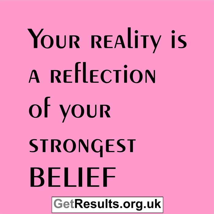 Get Results: your reality is your strong belief